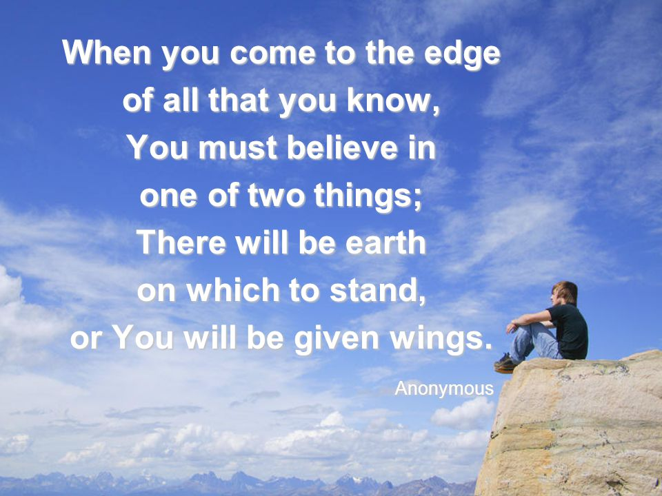 When you come to the edge or You will be given wings.