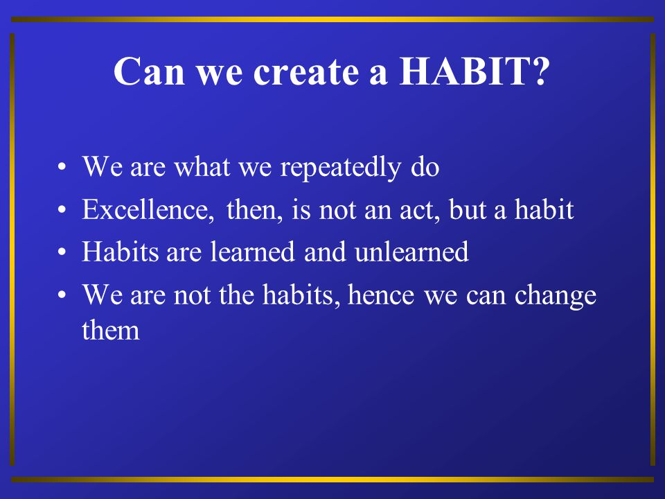 Can we create a HABIT We are what we repeatedly do