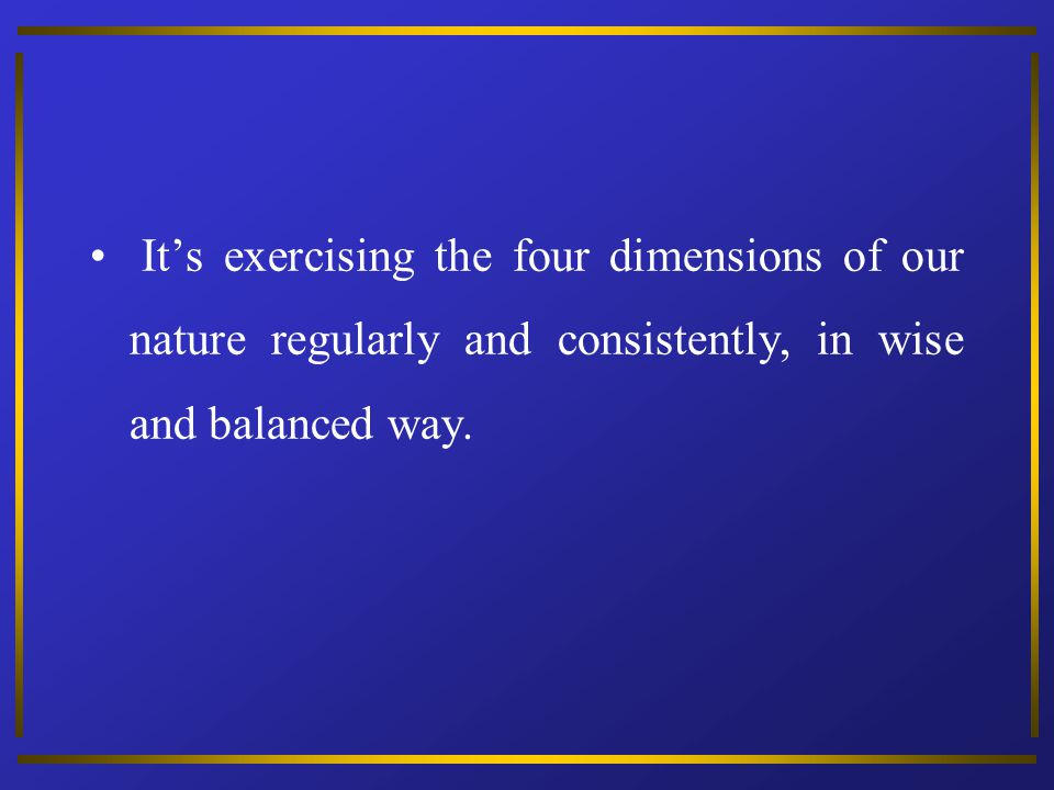 It's exercising the four dimensions of our nature regularly and consistently, in wise and balanced way.