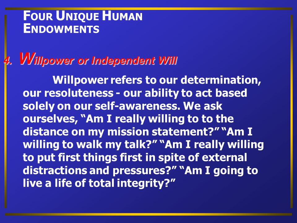 FOUR UNIQUE HUMAN ENDOWMENTS 4. Willpower or Independent Will