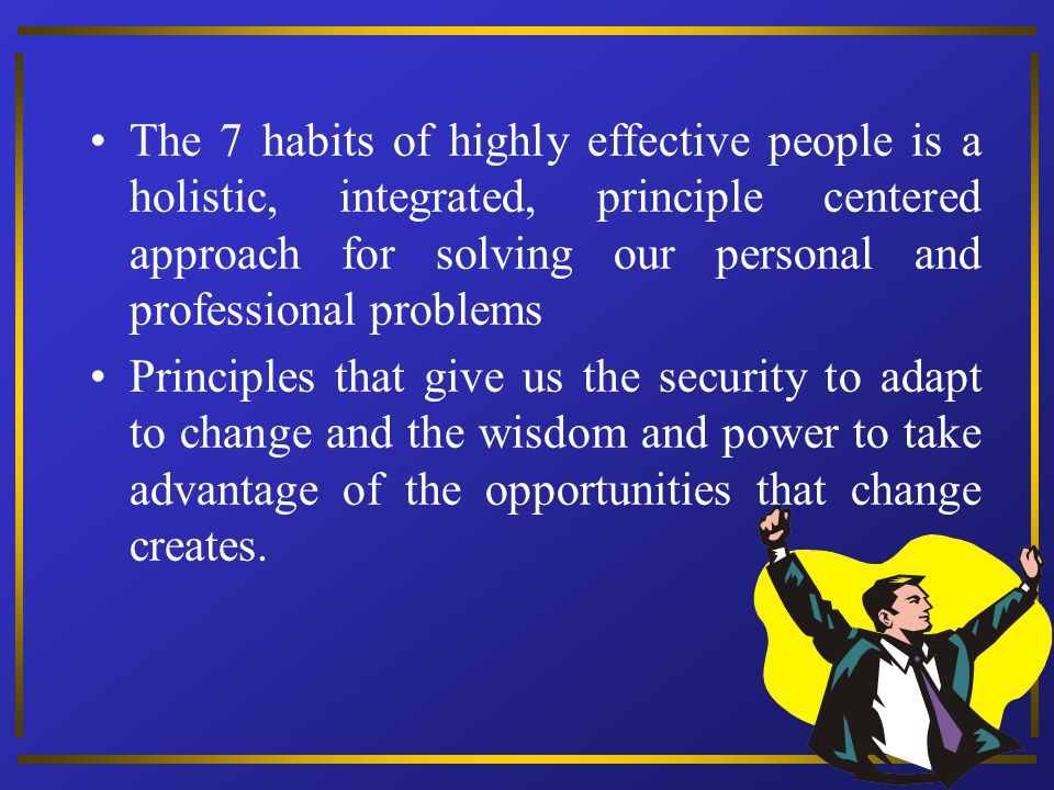 The 7 habits of highly effective people is a holistic, integrated, principle centered approach for solving our personal and professional problems