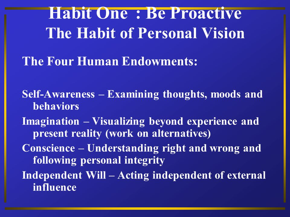 Habit One : Be Proactive The Habit of Personal Vision