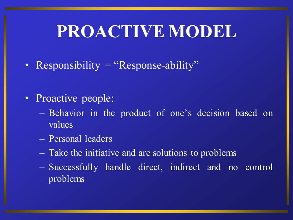 PROACTIVE MODEL Responsibility = Response-ability Proactive people: