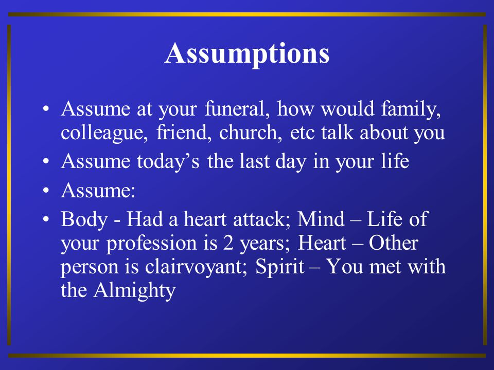 Assumptions Assume at your funeral, how would family, colleague, friend, church, etc talk about you.