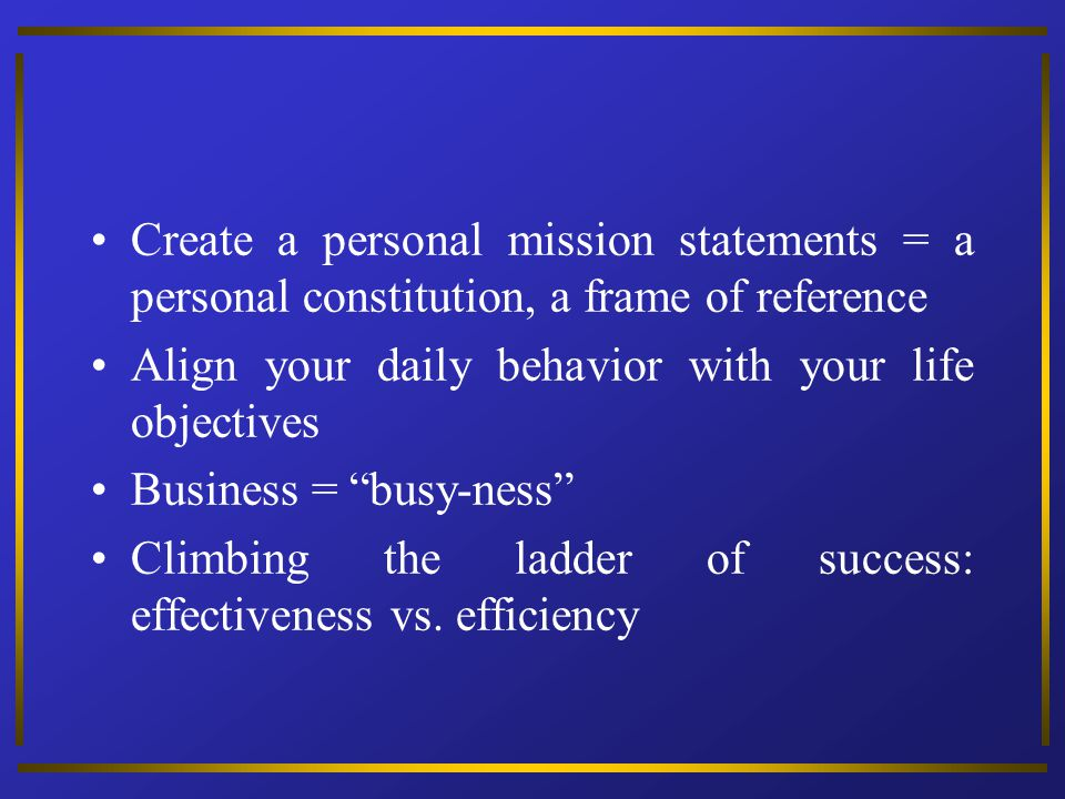Create a personal mission statements = a personal constitution, a frame of reference