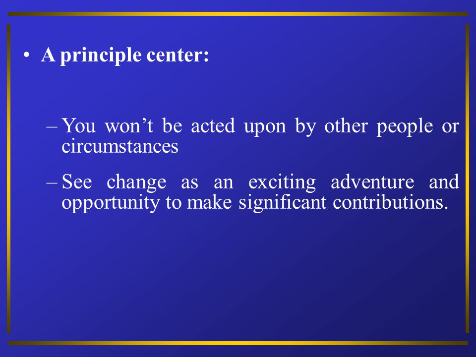 A principle center: You won't be acted upon by other people or circumstances.