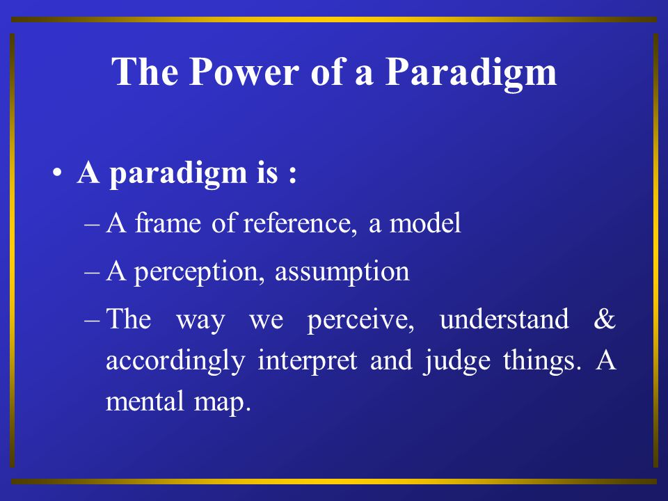 The Power of a Paradigm A paradigm is : A frame of reference, a model