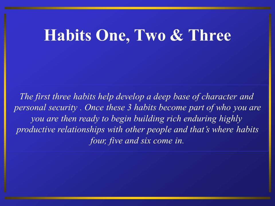 Habits One, Two & Three The first three habits help develop a deep base of character and.