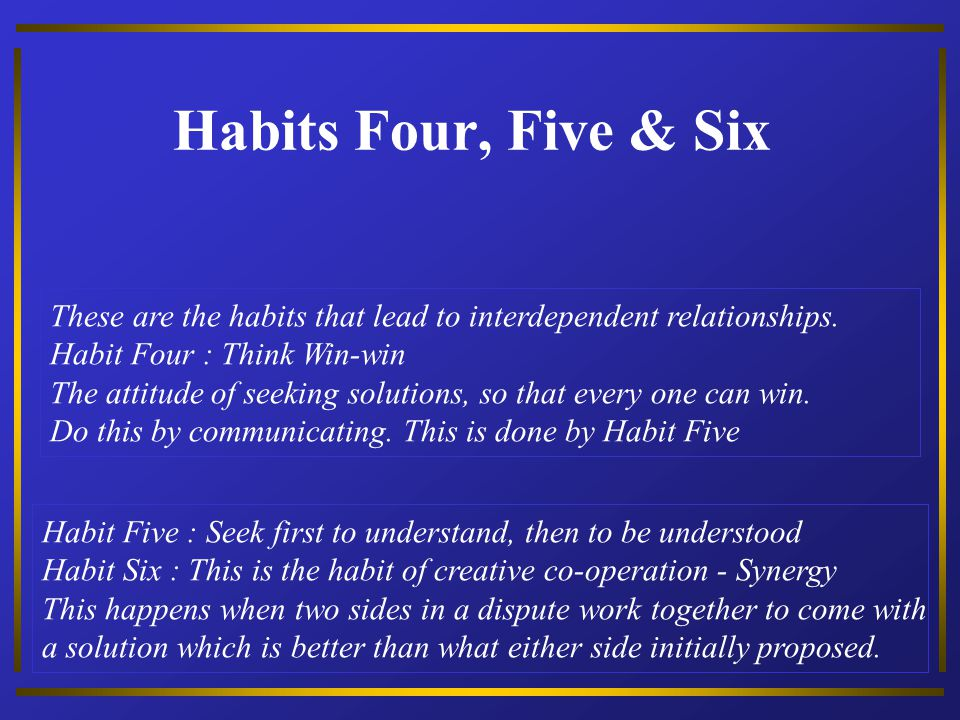 Habits Four, Five & Six These are the habits that lead to interdependent relationships. Habit Four : Think Win-win.