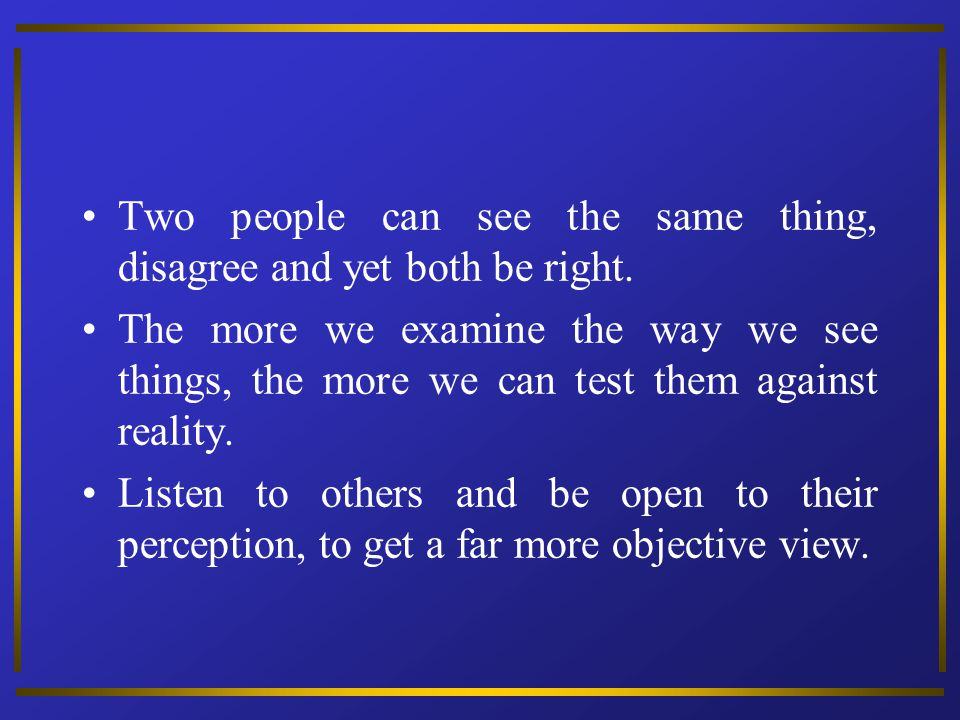 Two people can see the same thing, disagree and yet both be right.