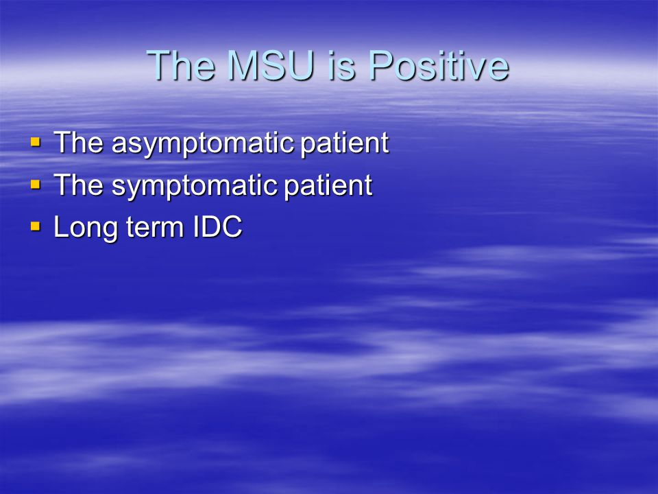The MSU is Positive The asymptomatic patient The symptomatic patient