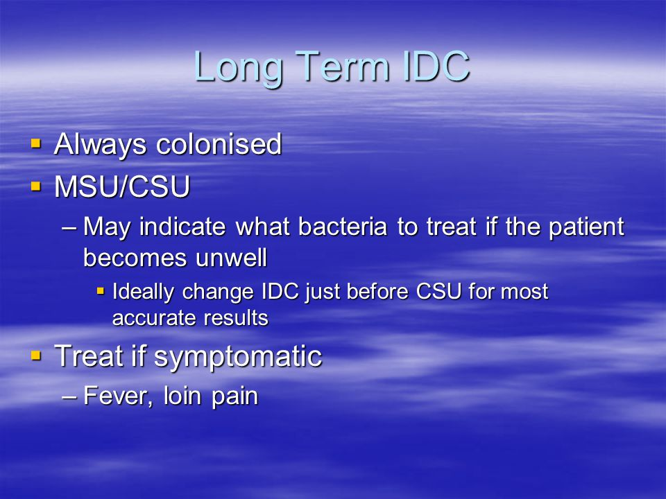 Long Term IDC Always colonised MSU/CSU Treat if symptomatic