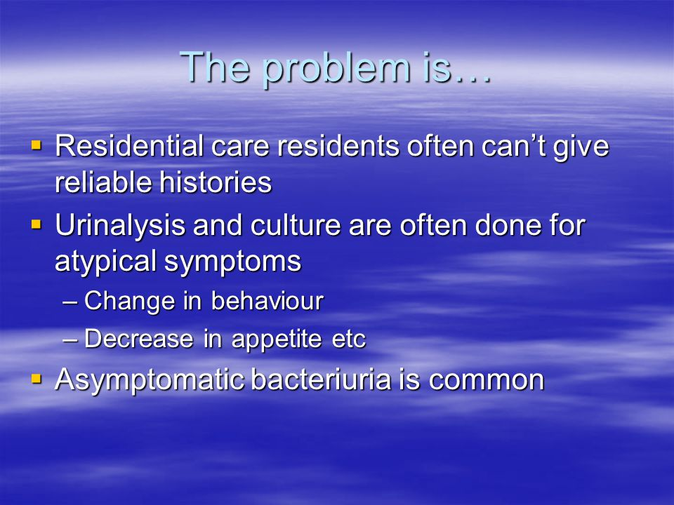 The problem is… Residential care residents often can't give reliable histories. Urinalysis and culture are often done for atypical symptoms.