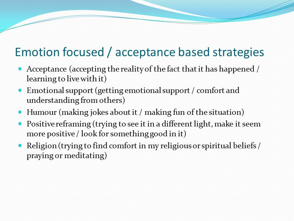 Emotion focused / acceptance based strategies