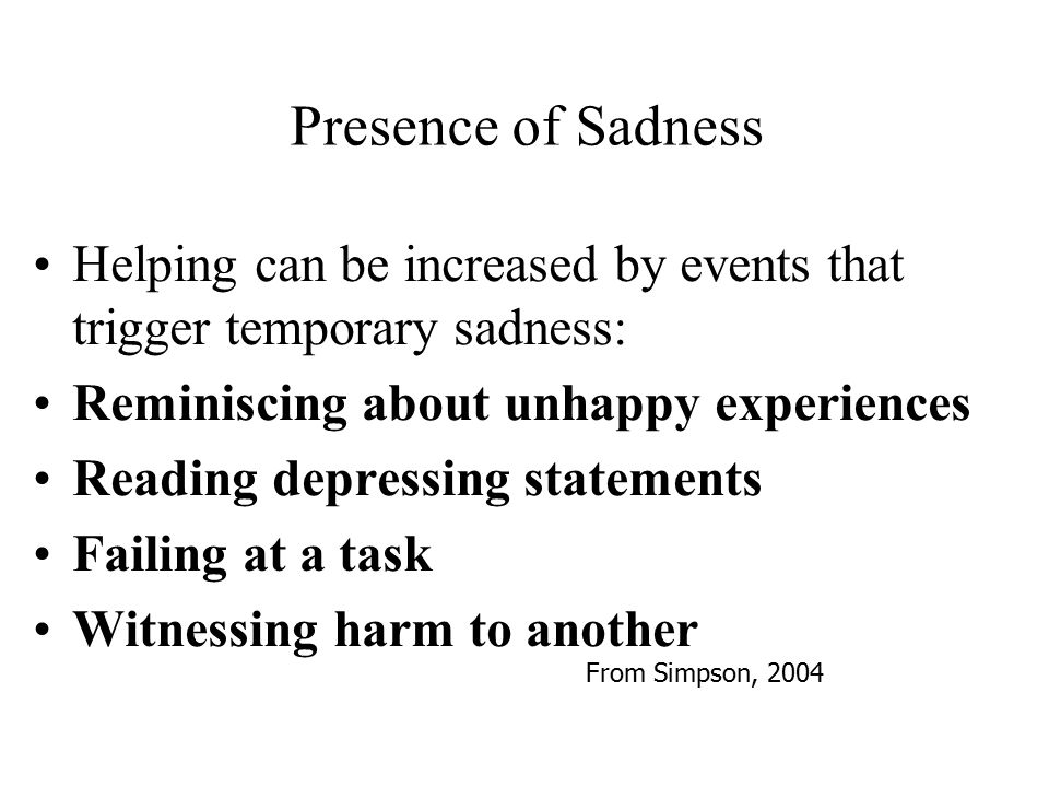 Presence of Sadness Helping can be increased by events that trigger temporary sadness: Reminiscing about unhappy experiences.