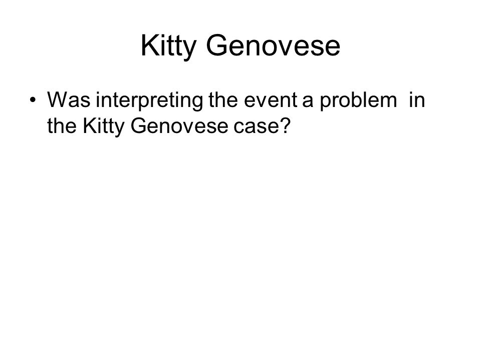 Kitty Genovese Was interpreting the event a problem in the Kitty Genovese case