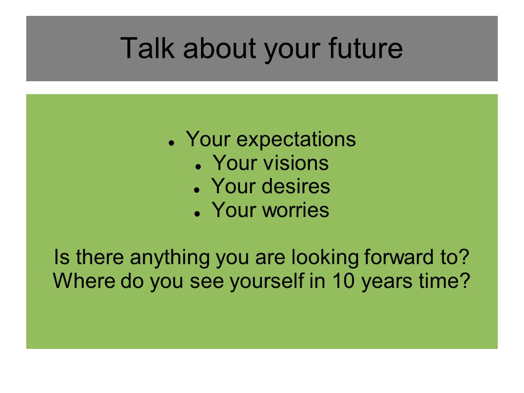 Talk about your future Your expectations Your visions Your desires