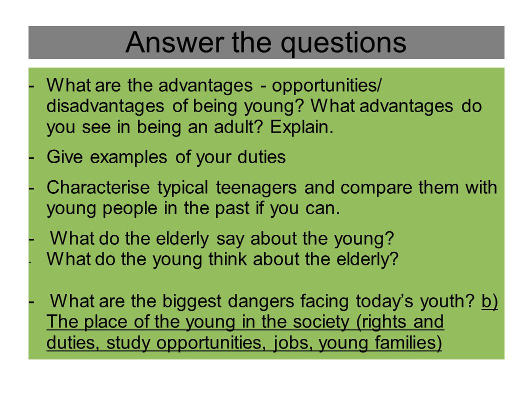 Answer the questions What are the advantages - opportunities/ disadvantages of being young What advantages do you see in being an adult Explain.