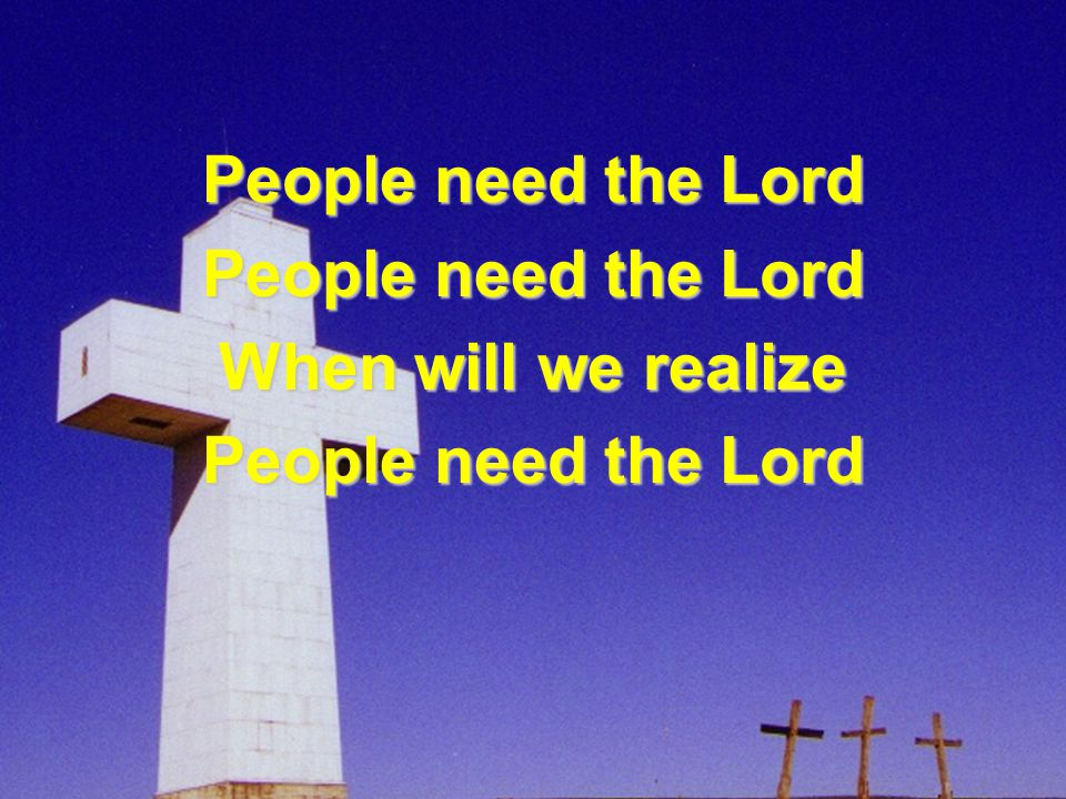 People need the Lord When will we realize