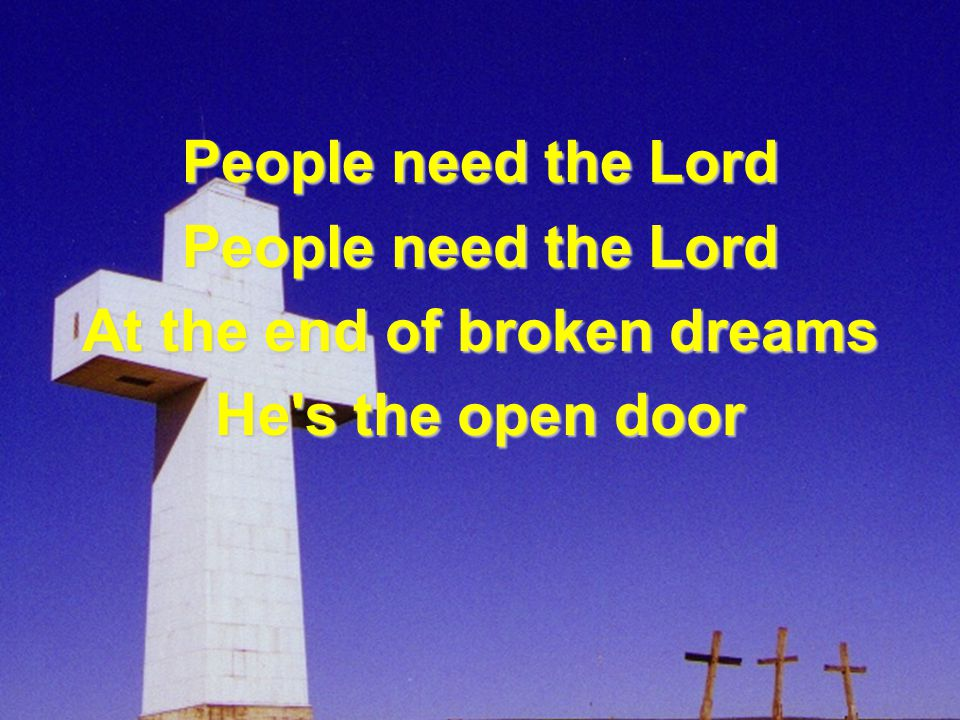 People need the Lord At the end of broken dreams He s the open door