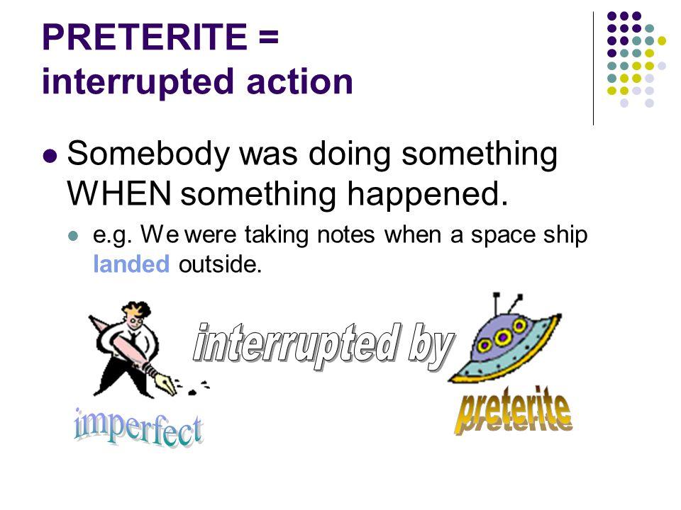 PRETERITE = interrupted action