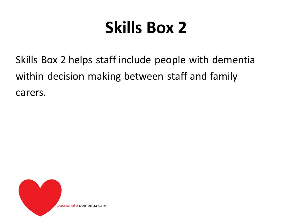Skills Box 2 Skills Box 2 helps staff include people with dementia within decision making between staff and family carers.