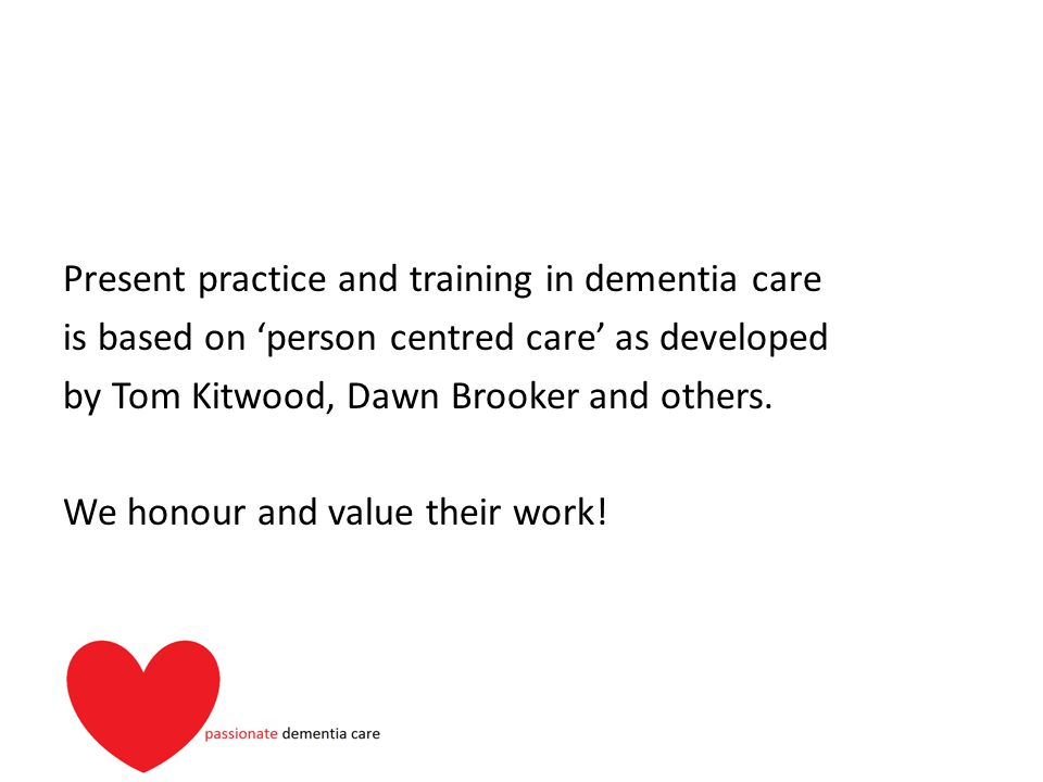 Present practice and training in dementia care is based on 'person centred care' as developed by Tom Kitwood, Dawn Brooker and others.