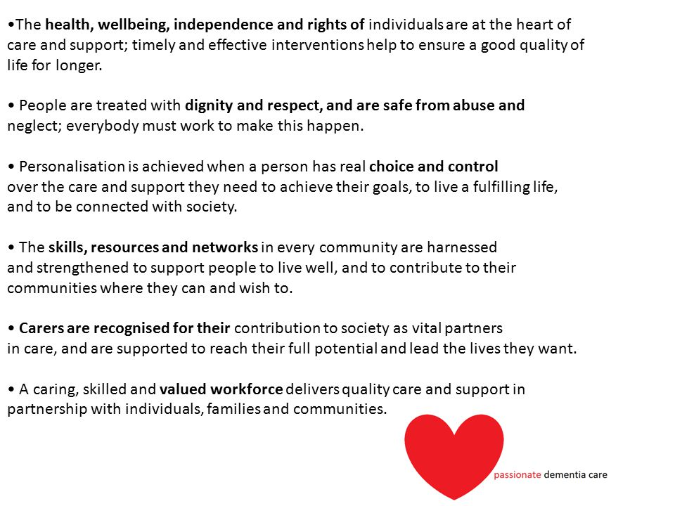 •The health, wellbeing, independence and rights of individuals are at the heart of care and support; timely and effective interventions help to ensure a good quality of life for longer.