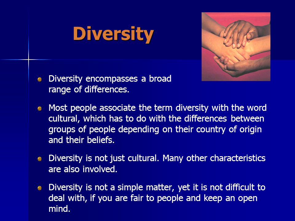 Diversity Diversity encompasses a broad range of differences.