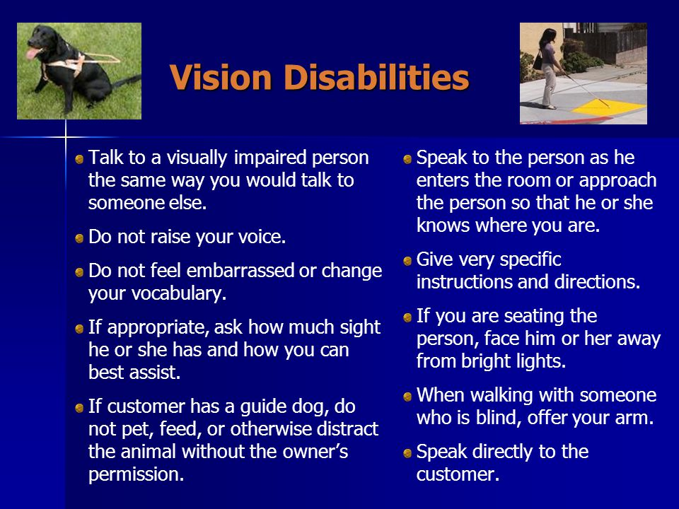 Vision Disabilities Talk to a visually impaired person the same way you would talk to someone else.