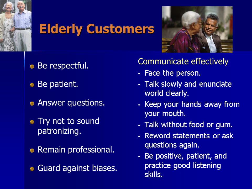 Elderly Customers Communicate effectively Be respectful. Be patient.