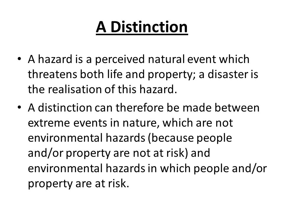 A Distinction A hazard is a perceived natural event which threatens both life and property; a disaster is the realisation of this hazard.