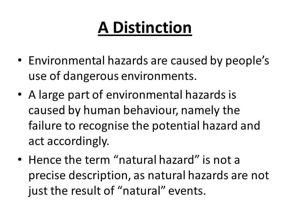 A Distinction Environmental hazards are caused by people's use of dangerous environments.