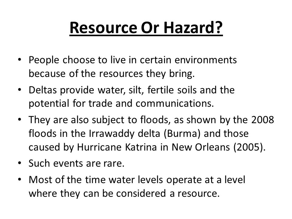 Resource Or Hazard People choose to live in certain environments because of the resources they bring.