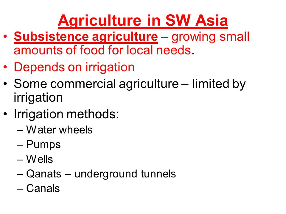 Agriculture in SW Asia Subsistence agriculture – growing small amounts of food for local needs. Depends on irrigation.