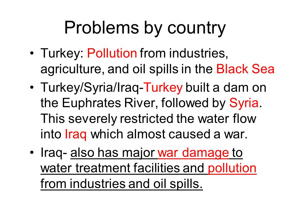 Problems by country Turkey: Pollution from industries, agriculture, and oil spills in the Black Sea.