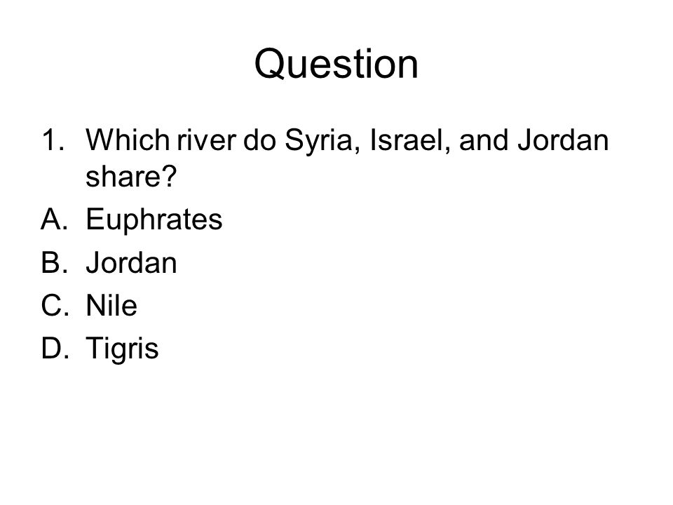 Question Which river do Syria, Israel, and Jordan share Euphrates