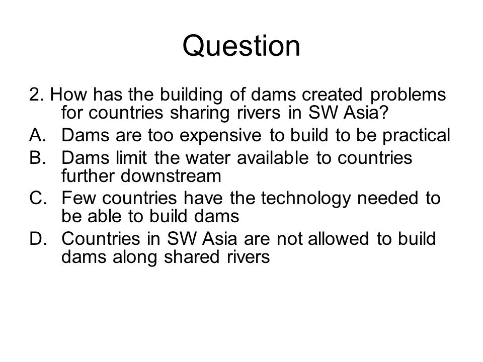 Question 2. How has the building of dams created problems for countries sharing rivers in SW Asia Dams are too expensive to build to be practical.