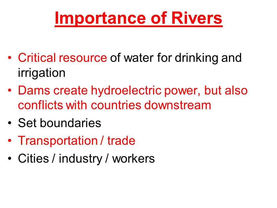 Importance of Rivers Critical resource of water for drinking and irrigation.