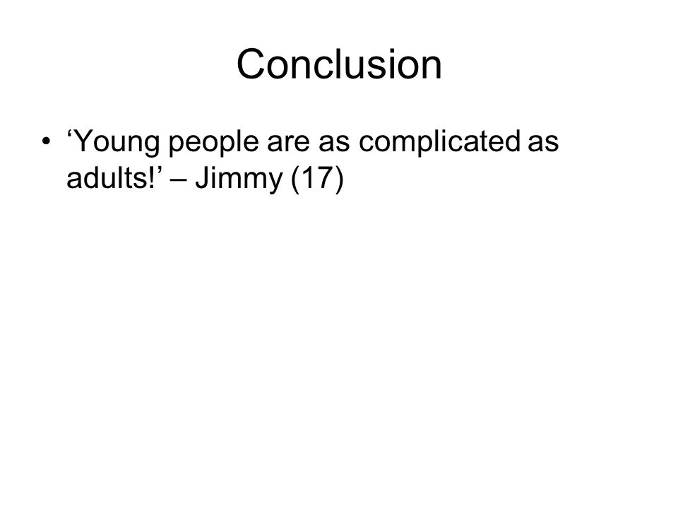 Conclusion 'Young people are as complicated as adults!' – Jimmy (17)
