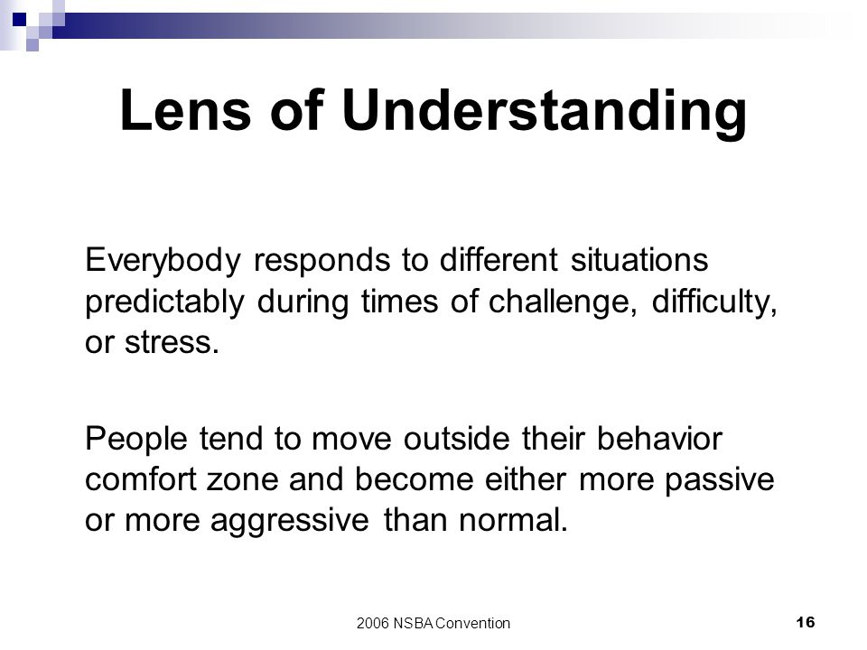 Lens of Understanding Everybody responds to different situations predictably during times of challenge, difficulty, or stress.