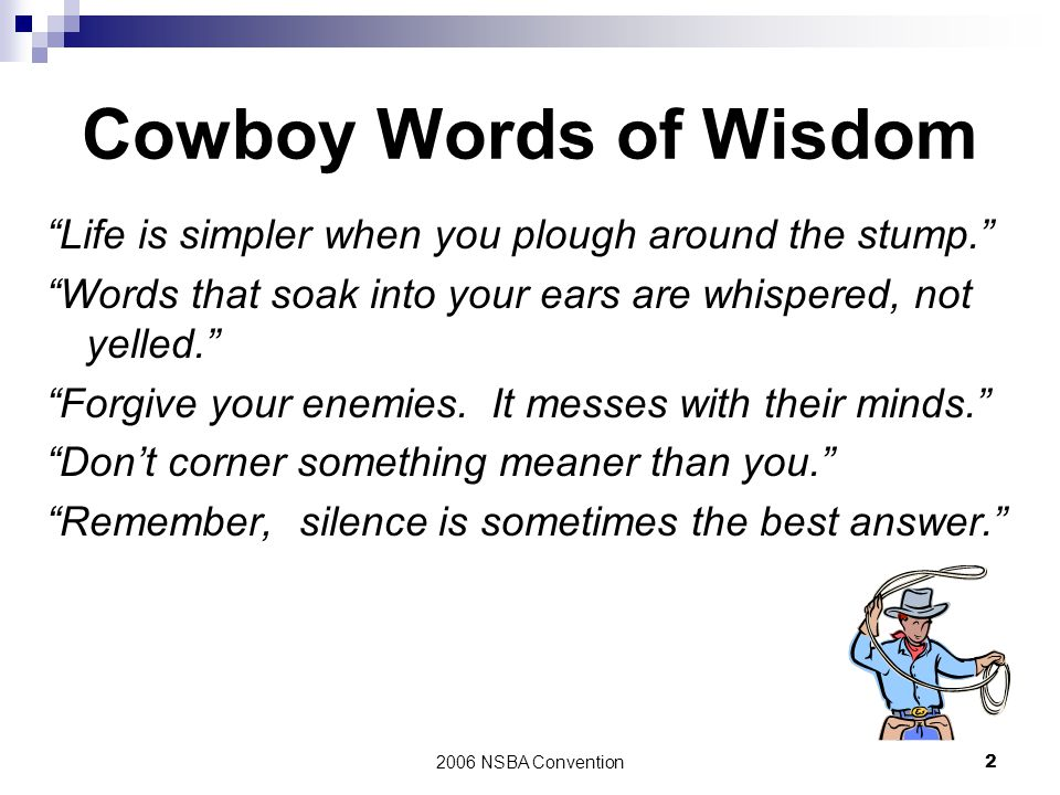 Cowboy Words of Wisdom Life is simpler when you plough around the stump. Words that soak into your ears are whispered, not yelled.