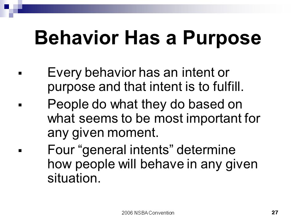 Behavior Has a Purpose Every behavior has an intent or purpose and that intent is to fulfill.