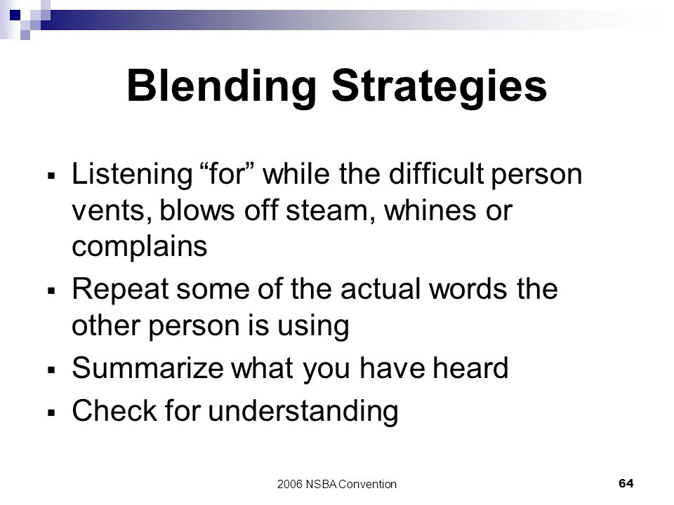 Blending Strategies Listening for while the difficult person vents, blows off steam, whines or complains.
