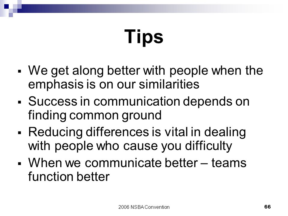 Tips We get along better with people when the emphasis is on our similarities. Success in communication depends on finding common ground.