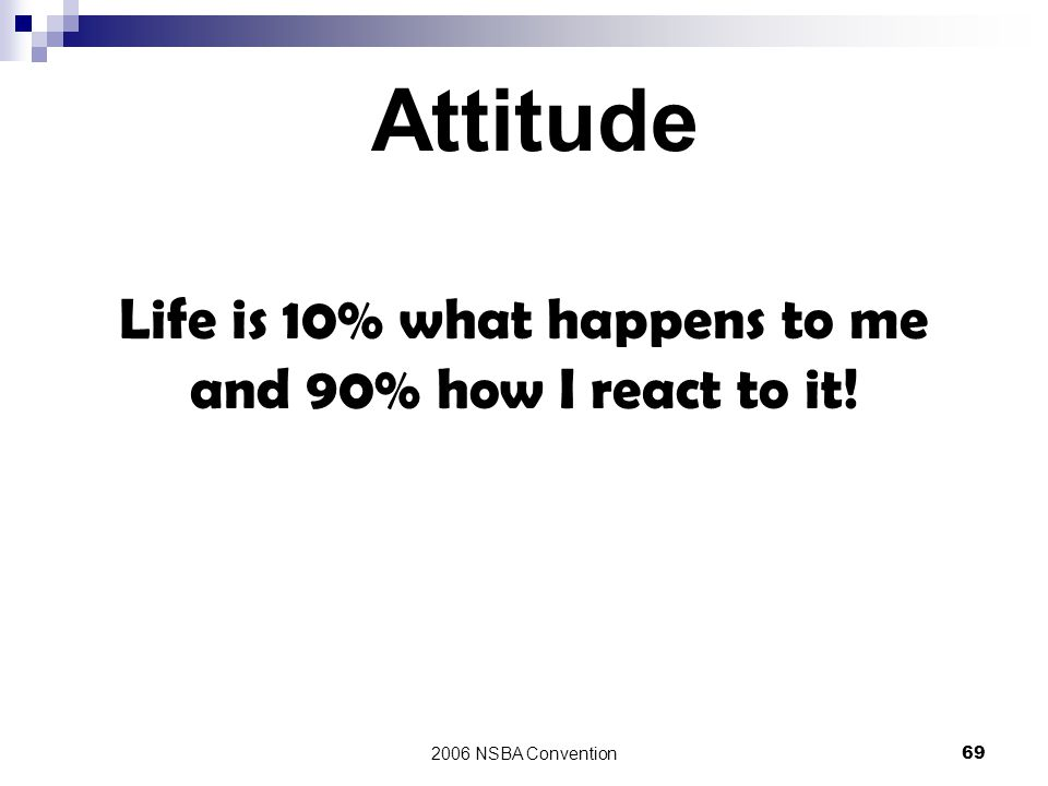 Life is 10% what happens to me and 90% how I react to it!