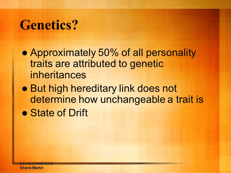 Genetics Approximately 50% of all personality traits are attributed to genetic inheritances.