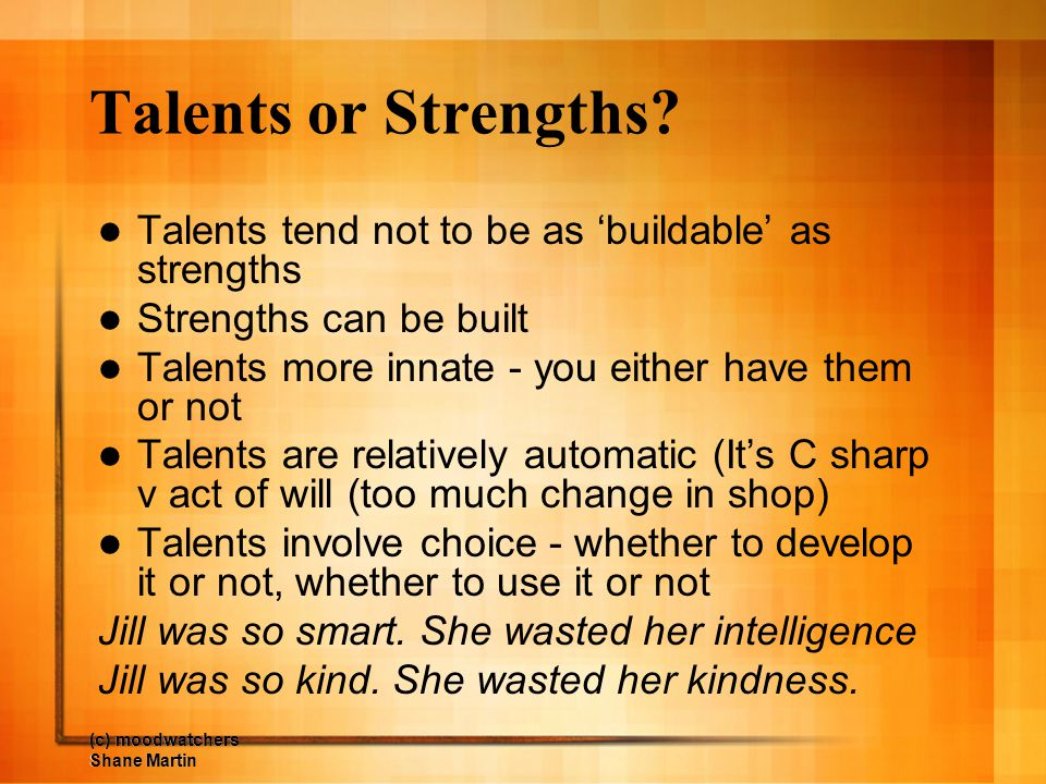 Talents or Strengths Talents tend not to be as 'buildable' as strengths. Strengths can be built. Talents more innate - you either have them or not.