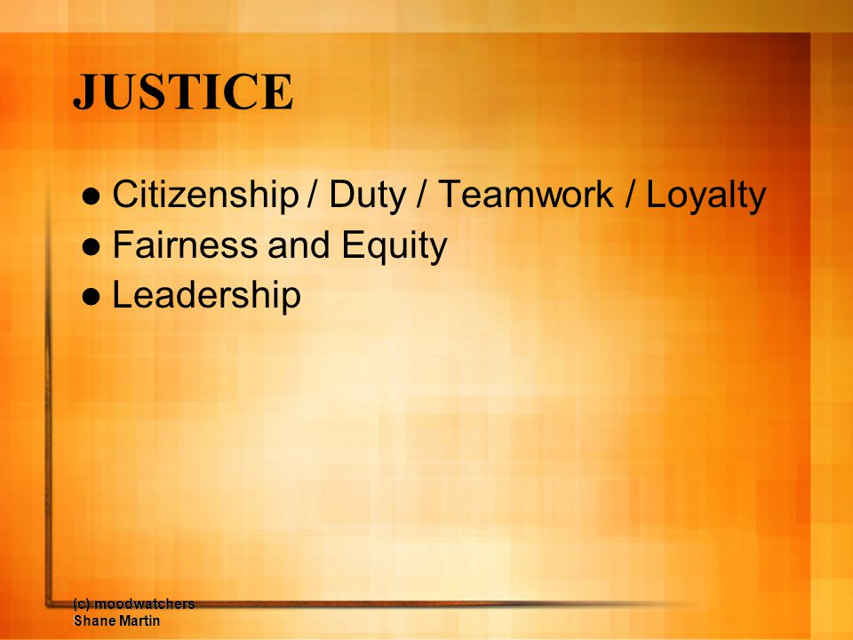 JUSTICE Citizenship / Duty / Teamwork / Loyalty Fairness and Equity