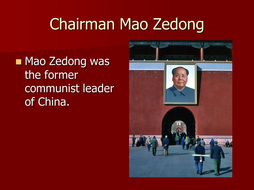 Chairman Mao Zedong Mao Zedong was the former communist leader of China.